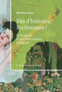 DUMONT, Micheline. Pas d'histoire, les femmes ! Réflexions d'une historienne indignée. Montréal, Les éditions du remue-ménage, 2013, 223 p.