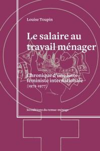 TOUPIN, Louise. Le salaire au travail ménager. Chronique d'une lutte féministe internationale (1972-1977). Montréal, Les éditions du remue-ménage, 2014, 451 p.