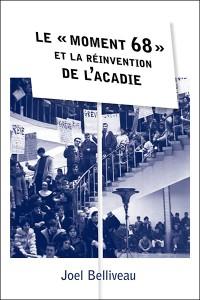 BELLIVEAU, Joel. Le « moment 68 » et la réinvention de l'Acadie. Ottawa, Les Presses de l'Université d'Ottawa, 2014, 362 p.